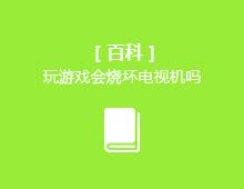 【百科】玩游戏会烧坏电视机吗?